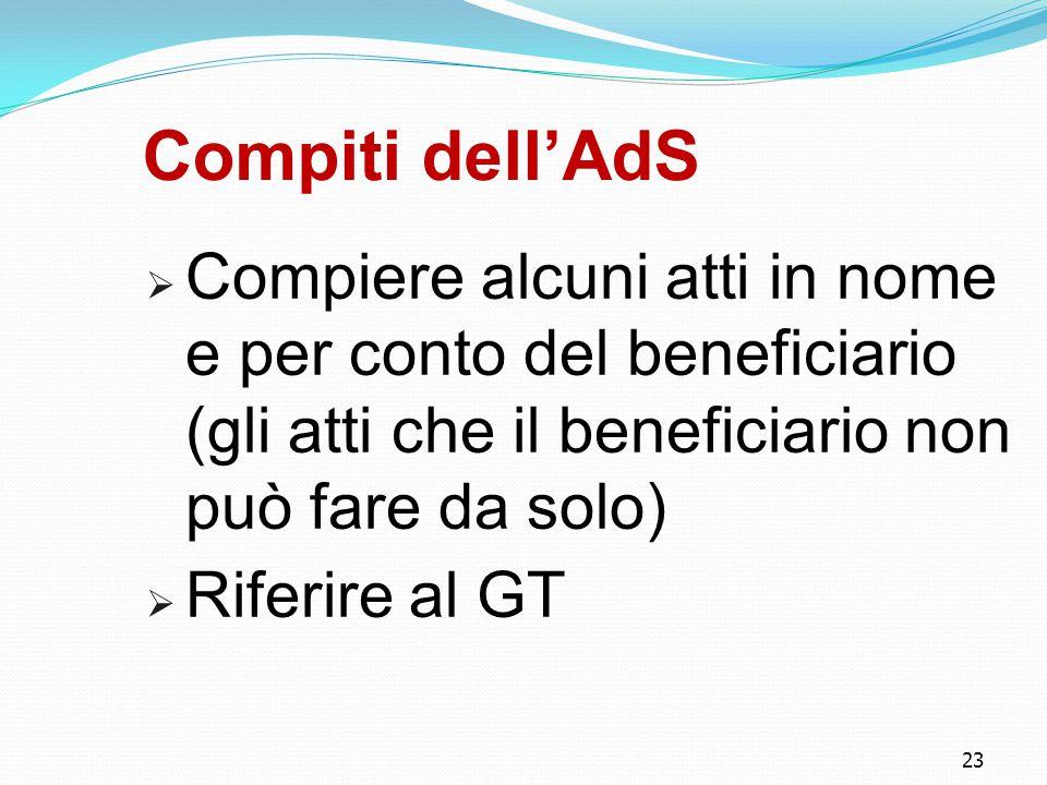 23 Compiti dell'AdS  Compiere alcuni atti in nome e per conto del beneficiario (gli atti che il beneficiario non può fare da solo)  Riferire al GT