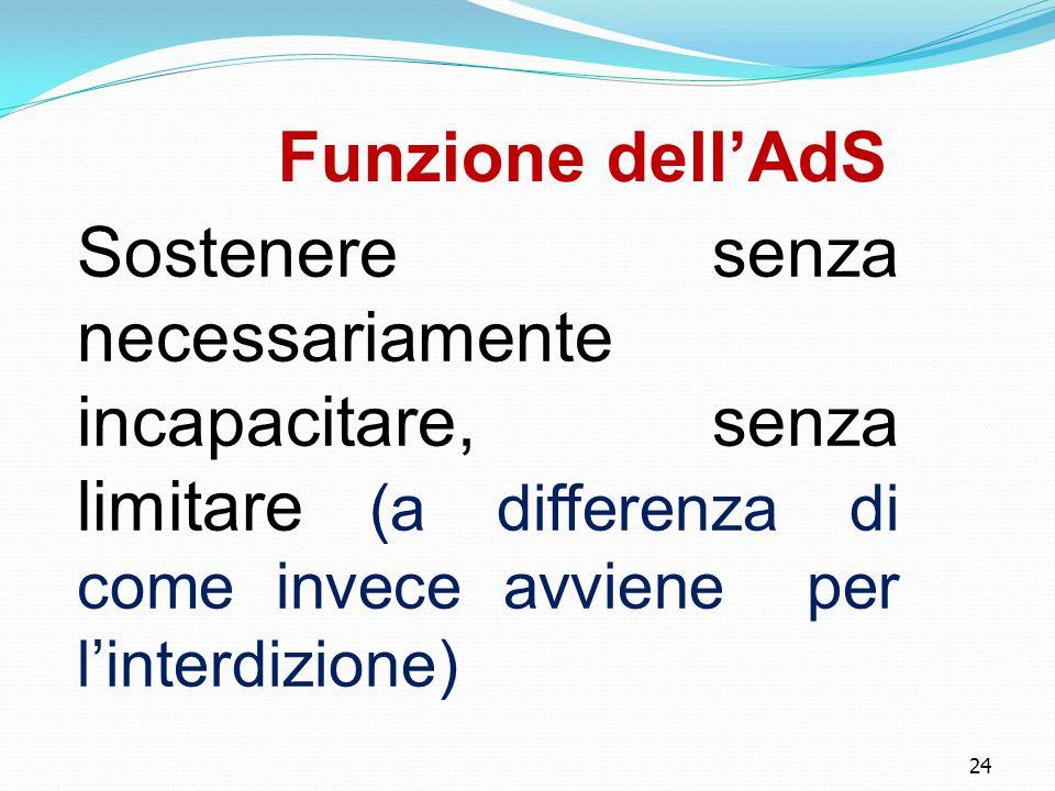 24 Funzione dell'AdS Sostenere senza necessariamente incapacitare, senza limitare (a differenza di come invece avviene per l'interdizione) 