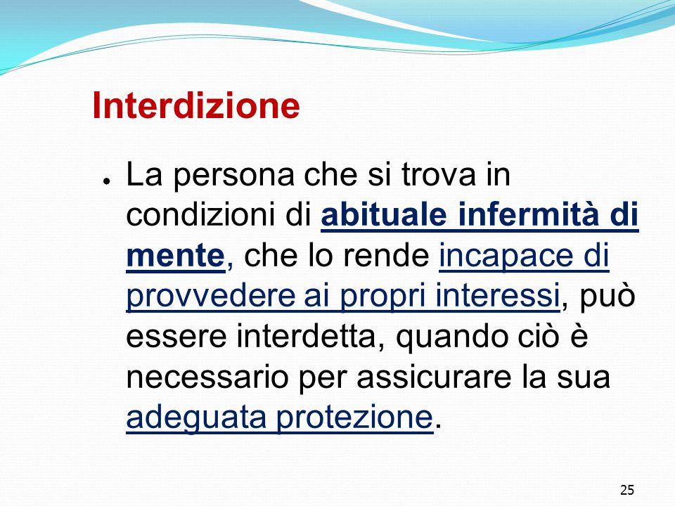 25 Interdizione ● La persona che si trova in condizioni di abituale infermità di mente, che lo rende incapace di provvedere ai propri interessi, può e