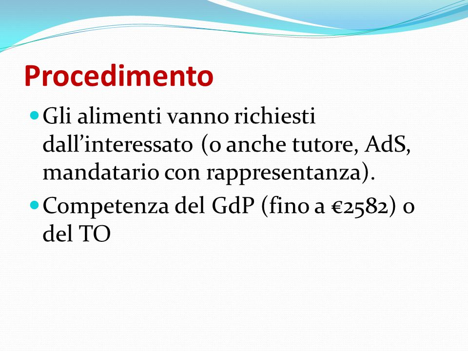 Procedimento Gli alimenti vanno richiesti dall'interessato (o anche tutore, AdS, mandatario con rappresentanza). Competenza del GdP (fino a €2582) o d