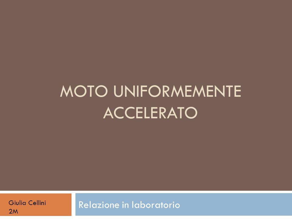 MOTO UNIFORMEMENTE ACCELERATO Relazione in laboratorio Giulia Cellini 2M