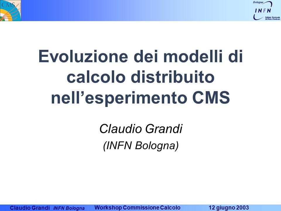 Claudio Grandi INFN Bologna Workshop Commissione Calcolo 12 giugno 2003 Evoluzione dei modelli di calcolo distribuito nell'esperimento CMS Claudio Grandi (INFN Bologna)