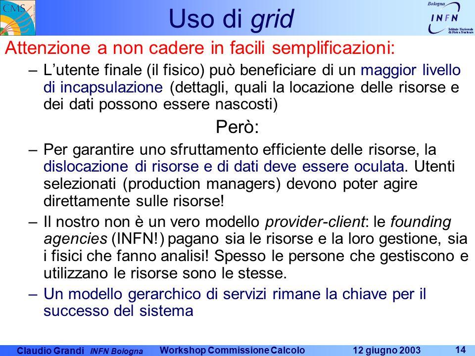 Claudio Grandi INFN Bologna 12 giugno 2003 Workshop Commissione Calcolo 14 Uso di grid Attenzione a non cadere in facili semplificazioni: –L'utente fi