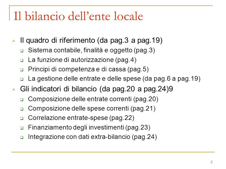 2 © Il quadro di riferimento (da pag.3 a pag.19)  Sistema contabile, finalità e oggetto (pag.3)  La funzione di autorizzazione (pag.4)  Principi di competenza e di cassa (pag.5)  La gestione delle entrate e delle spese (da pag.6 a pag.19) © Gli indicatori di bilancio (da pag.20 a pag.24)9  Composizione delle entrate correnti (pag.20)  Composizione delle spese correnti (pag.21)  Correlazione entrate-spese (pag.22)  Finanziamento degli investimenti (pag.23)  Integrazione con dati extra-bilancio (pag.24) Il bilancio dell'ente locale