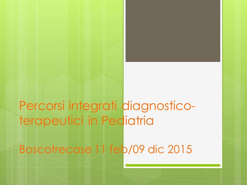 Percorsi integrati diagnostico- terapeutici in Pediatria Boscotrecase 11 feb/09 dic 2015