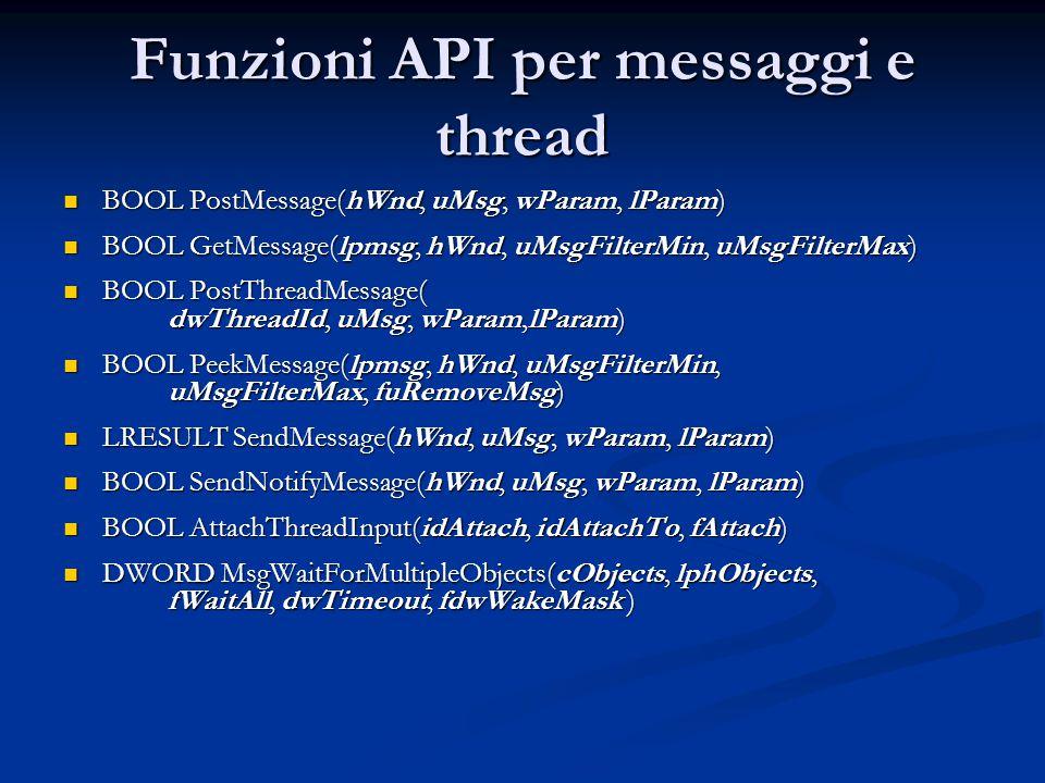 Funzioni API per messaggi e thread BOOL PostMessage(hWnd, uMsg, wParam, lParam) BOOL PostMessage(hWnd, uMsg, wParam, lParam) BOOL GetMessage(lpmsg, hW