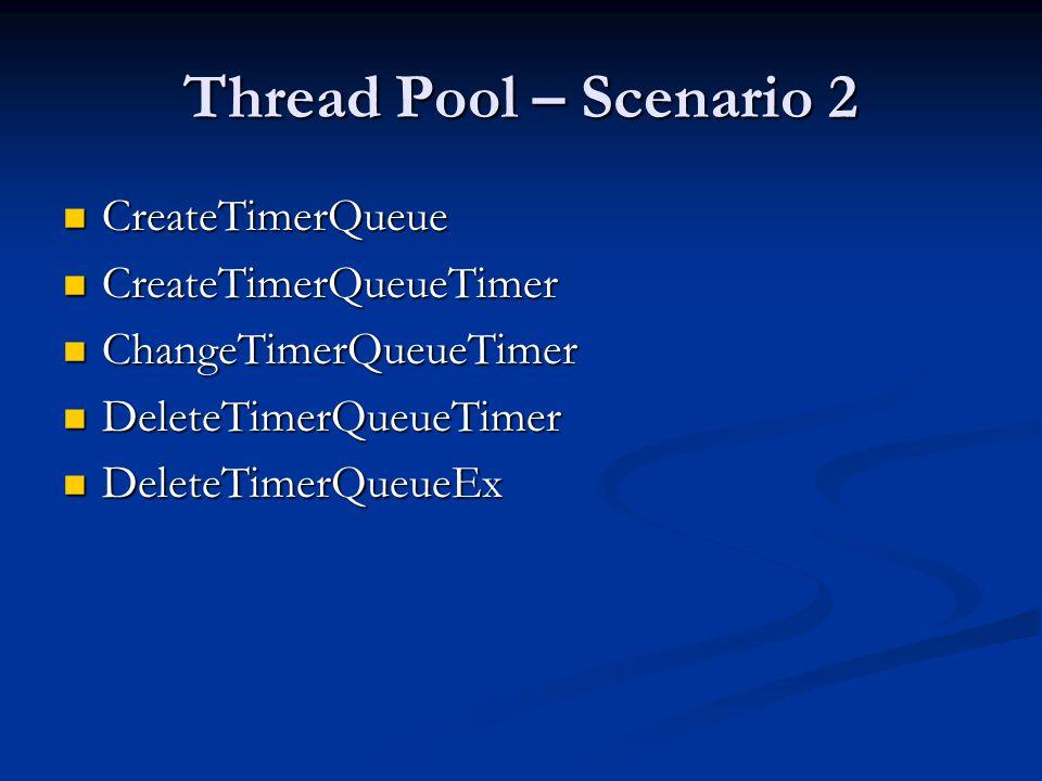 Thread Pool – Scenario 2 CreateTimerQueue CreateTimerQueue CreateTimerQueueTimer CreateTimerQueueTimer ChangeTimerQueueTimer ChangeTimerQueueTimer Del
