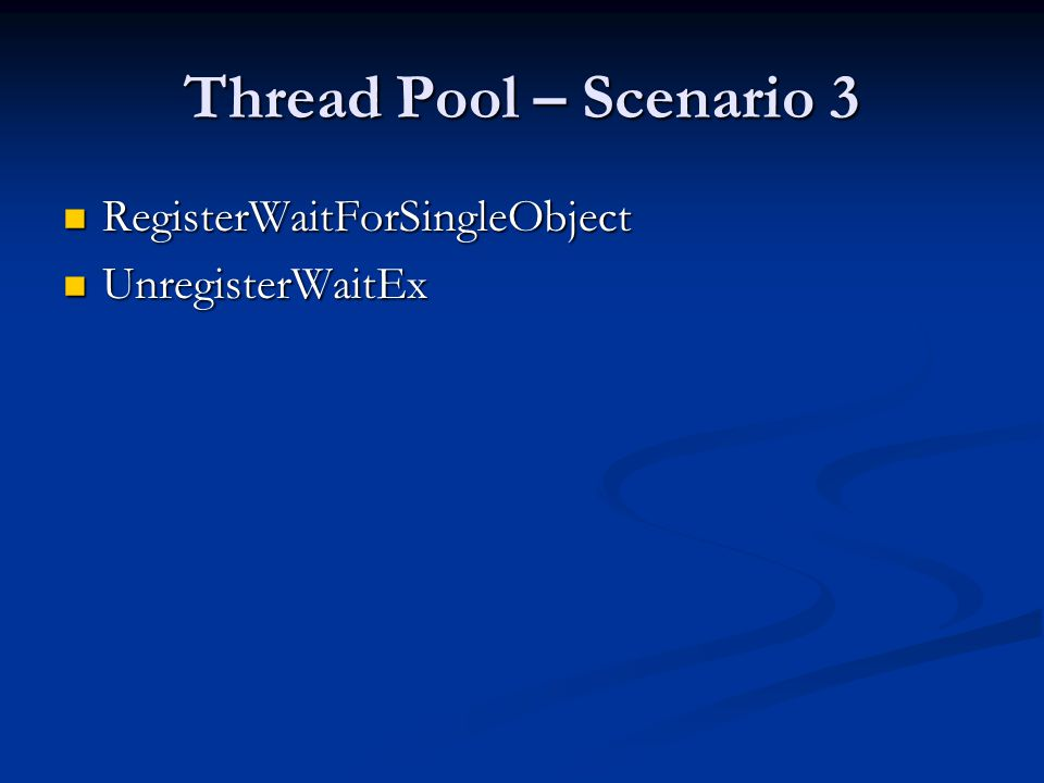 Thread Pool – Scenario 3 RegisterWaitForSingleObject RegisterWaitForSingleObject UnregisterWaitEx UnregisterWaitEx