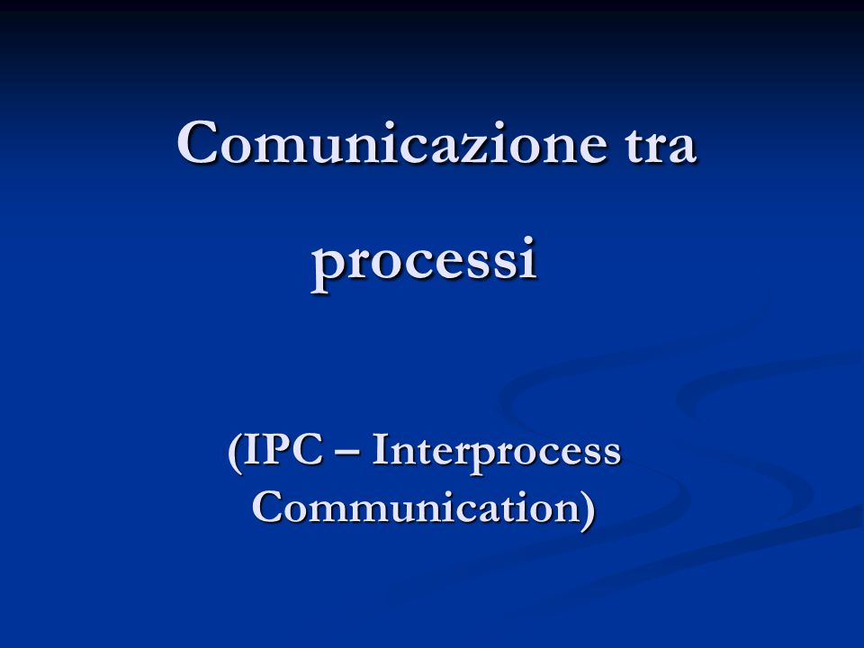 Comunicazione tra processi (IPC – Interprocess Communication) Comunicazione tra processi (IPC – Interprocess Communication)