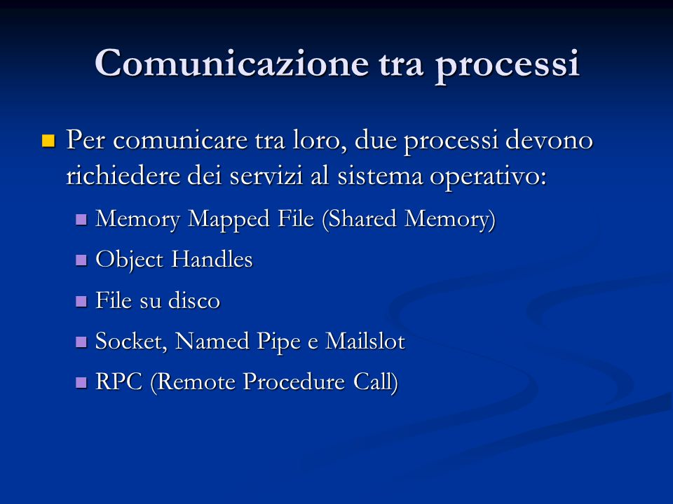 Comunicazione tra processi Per comunicare tra loro, due processi devono richiedere dei servizi al sistema operativo: Per comunicare tra loro, due processi devono richiedere dei servizi al sistema operativo: Memory Mapped File (Shared Memory) Memory Mapped File (Shared Memory) Object Handles Object Handles File su disco File su disco Socket, Named Pipe e Mailslot Socket, Named Pipe e Mailslot RPC (Remote Procedure Call) RPC (Remote Procedure Call)