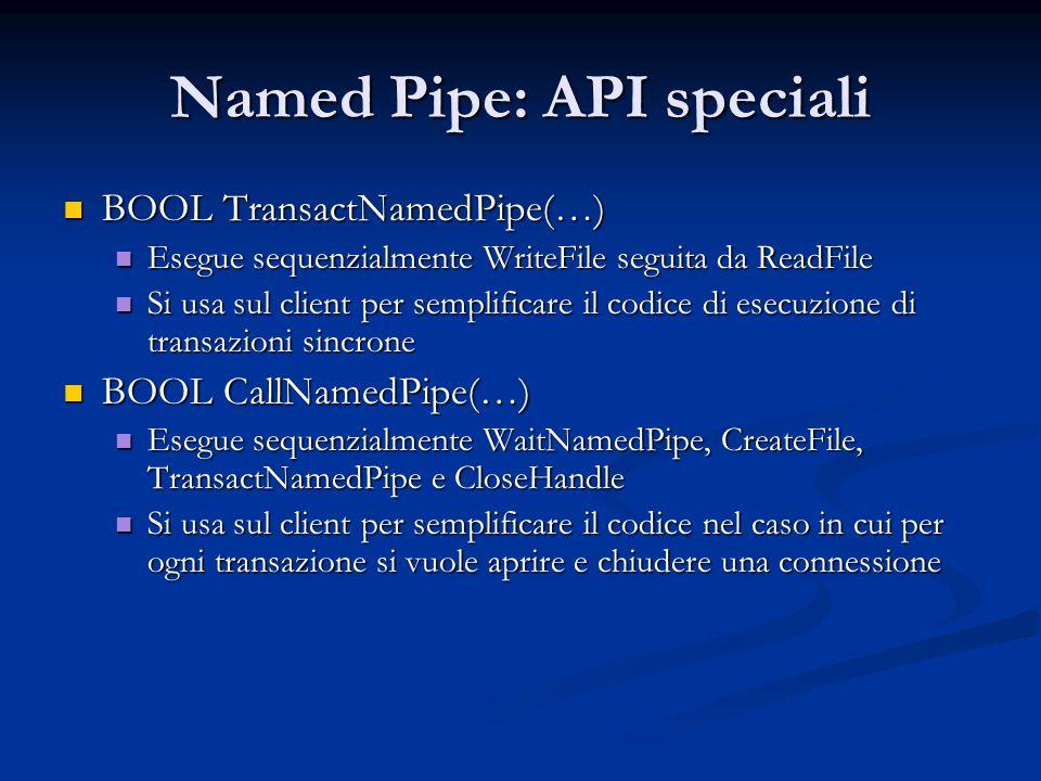 Named Pipe: API speciali BOOL TransactNamedPipe(…) BOOL TransactNamedPipe(…) Esegue sequenzialmente WriteFile seguita da ReadFile Esegue sequenzialmen