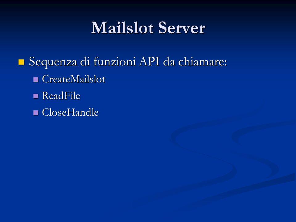 Mailslot Server Sequenza di funzioni API da chiamare: Sequenza di funzioni API da chiamare: CreateMailslot CreateMailslot ReadFile ReadFile CloseHandl