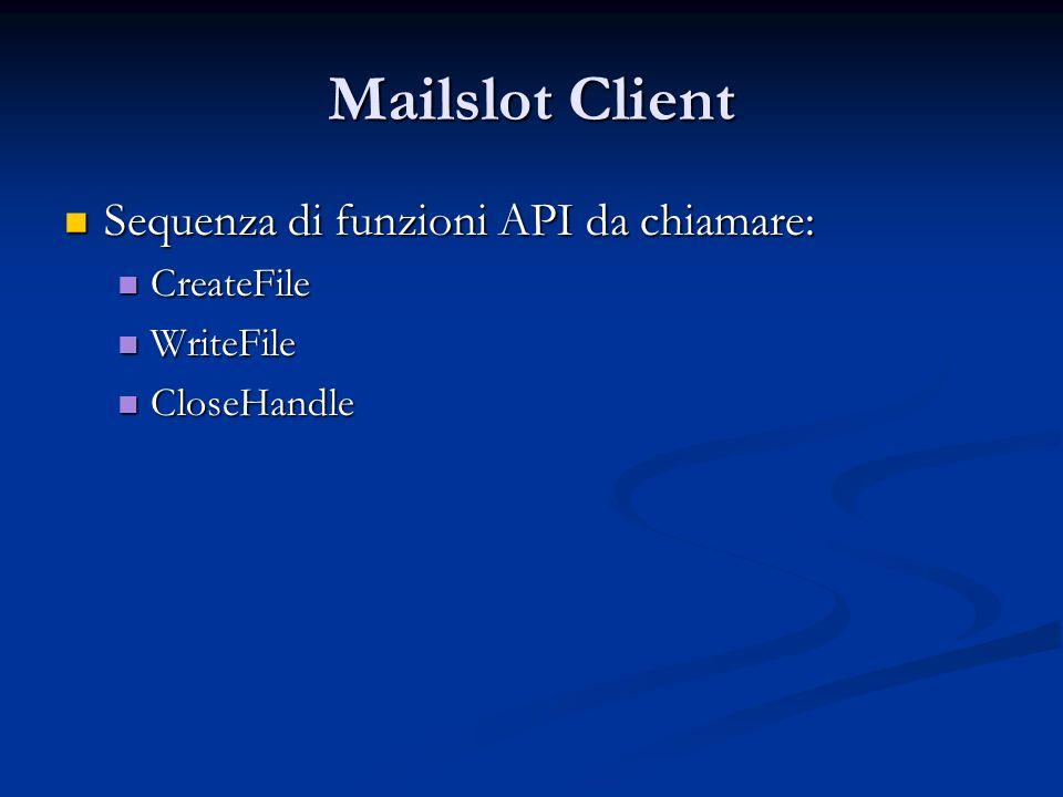 Mailslot Client Sequenza di funzioni API da chiamare: Sequenza di funzioni API da chiamare: CreateFile CreateFile WriteFile WriteFile CloseHandle Clos