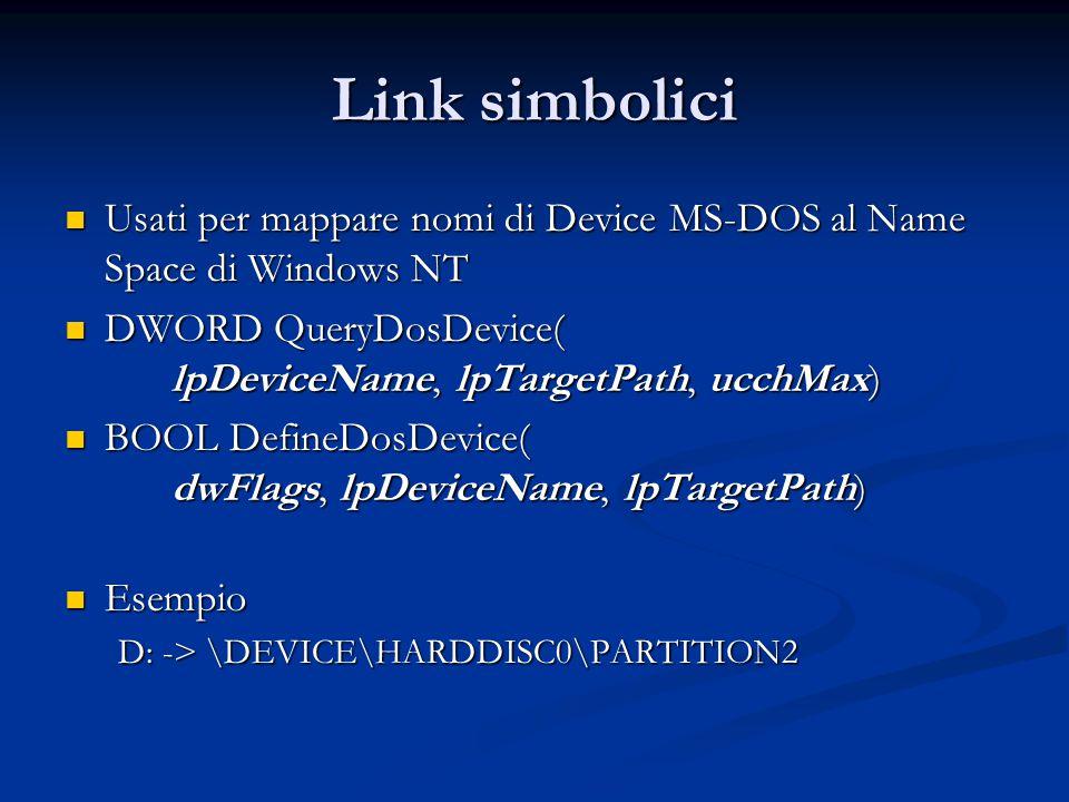 Link simbolici Usati per mappare nomi di Device MS-DOS al Name Space di Windows NT Usati per mappare nomi di Device MS-DOS al Name Space di Windows NT