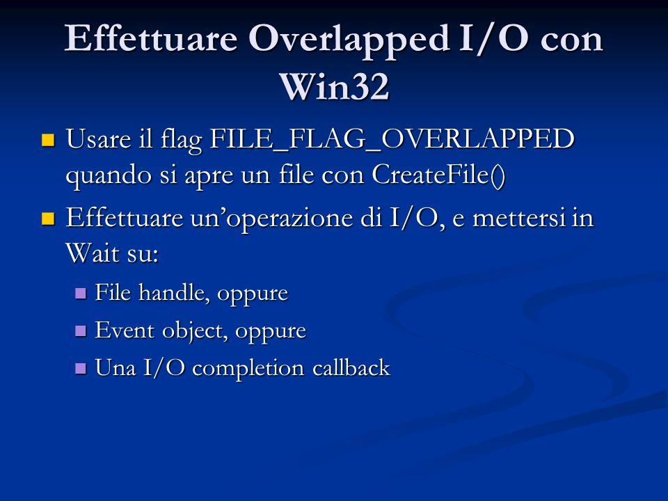 Effettuare Overlapped I/O con Win32 Usare il flag FILE_FLAG_OVERLAPPED quando si apre un file con CreateFile() Usare il flag FILE_FLAG_OVERLAPPED quan