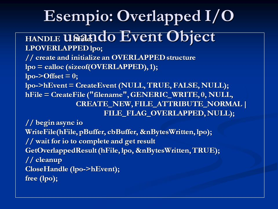 Esempio: Overlapped I/O usando Event Object HANDLE hFile; LPOVERLAPPED lpo; // create and initialize an OVERLAPPED structure lpo = calloc (sizeof(OVERLAPPED), 1); lpo->Offset = 0; lpo->hEvent = CreateEvent (NULL, TRUE, FALSE, NULL); hFile = CreateFile ( filename , GENERIC_WRITE, 0, NULL, CREATE_NEW, FILE_ATTRIBUTE_NORMAL | FILE_FLAG_OVERLAPPED, NULL); // begin async io WriteFile(hFile, pBuffer, cbBuffer, &nBytesWritten, lpo); // wait for io to complete and get result GetOverlappedResult (hFile, lpo, &nBytesWritten, TRUE); // cleanup CloseHandle (lpo->hEvent); free (lpo);