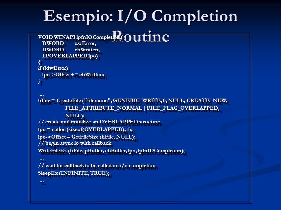 Esempio: I/O Completion Routine VOID WINAPI lpfnIOCompletion ( DWORD dwError, DWORD cbWritten, LPOVERLAPPED lpo) { if (!dwError) lpo->Offset += cbWrit