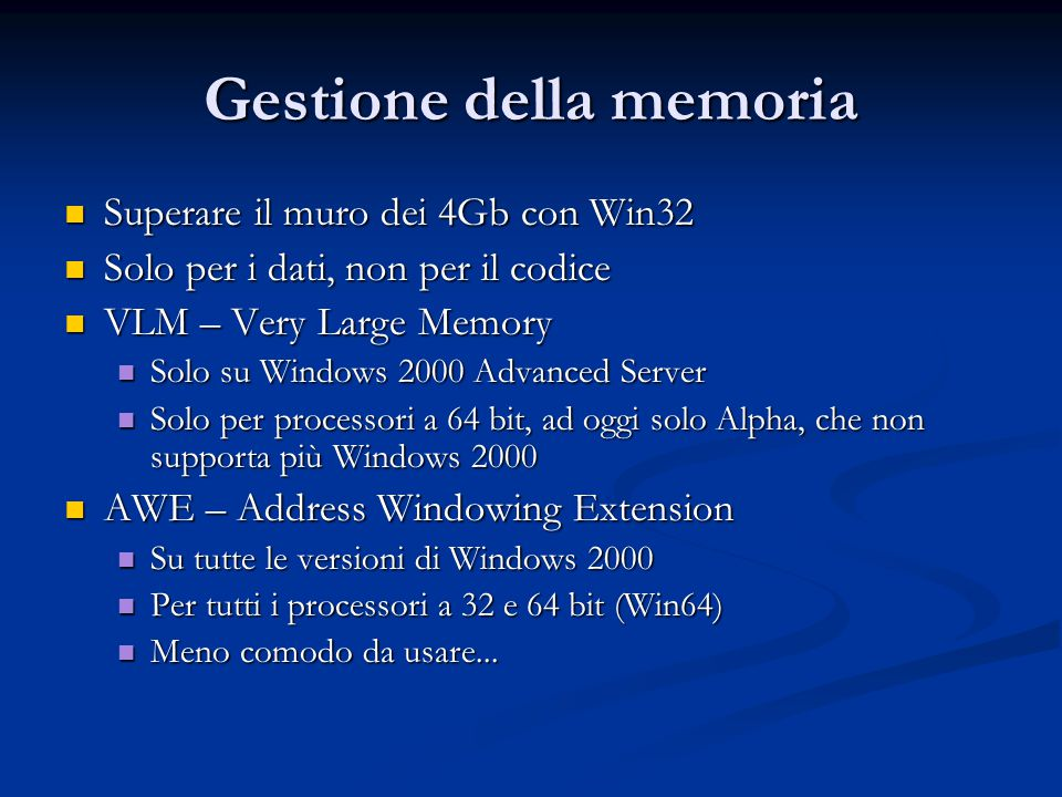 Gestione della memoria Superare il muro dei 4Gb con Win32 Superare il muro dei 4Gb con Win32 Solo per i dati, non per il codice Solo per i dati, non per il codice VLM – Very Large Memory VLM – Very Large Memory Solo su Windows 2000 Advanced Server Solo su Windows 2000 Advanced Server Solo per processori a 64 bit, ad oggi solo Alpha, che non supporta più Windows 2000 Solo per processori a 64 bit, ad oggi solo Alpha, che non supporta più Windows 2000 AWE – Address Windowing Extension AWE – Address Windowing Extension Su tutte le versioni di Windows 2000 Su tutte le versioni di Windows 2000 Per tutti i processori a 32 e 64 bit (Win64) Per tutti i processori a 32 e 64 bit (Win64) Meno comodo da usare...