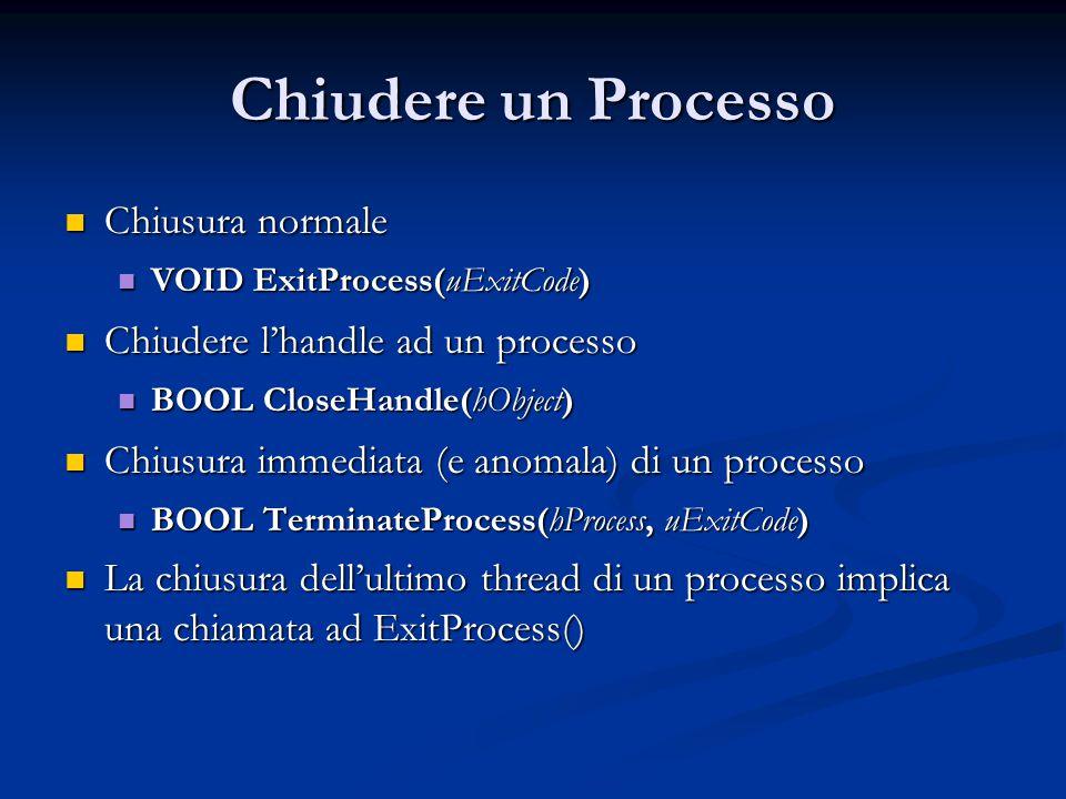 Chiudere un Processo Chiusura normale Chiusura normale VOID ExitProcess(uExitCode) VOID ExitProcess(uExitCode) Chiudere l'handle ad un processo Chiude