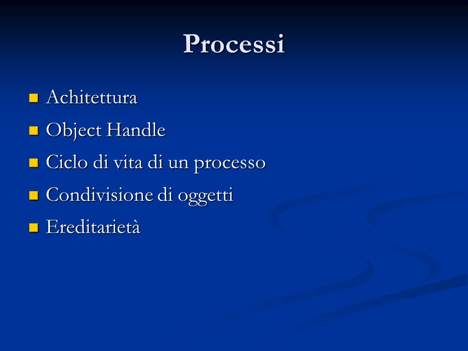 Processi Achitettura Achitettura Object Handle Object Handle Ciclo di vita di un processo Ciclo di vita di un processo Condivisione di oggetti Condivi