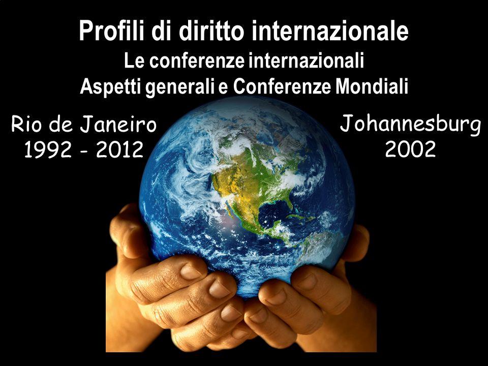 Profili di diritto internazionale Le conferenze internazionali Aspetti generali e Conferenze Mondiali Rio de Janeiro 1992 - 2012 Johannesburg 2002