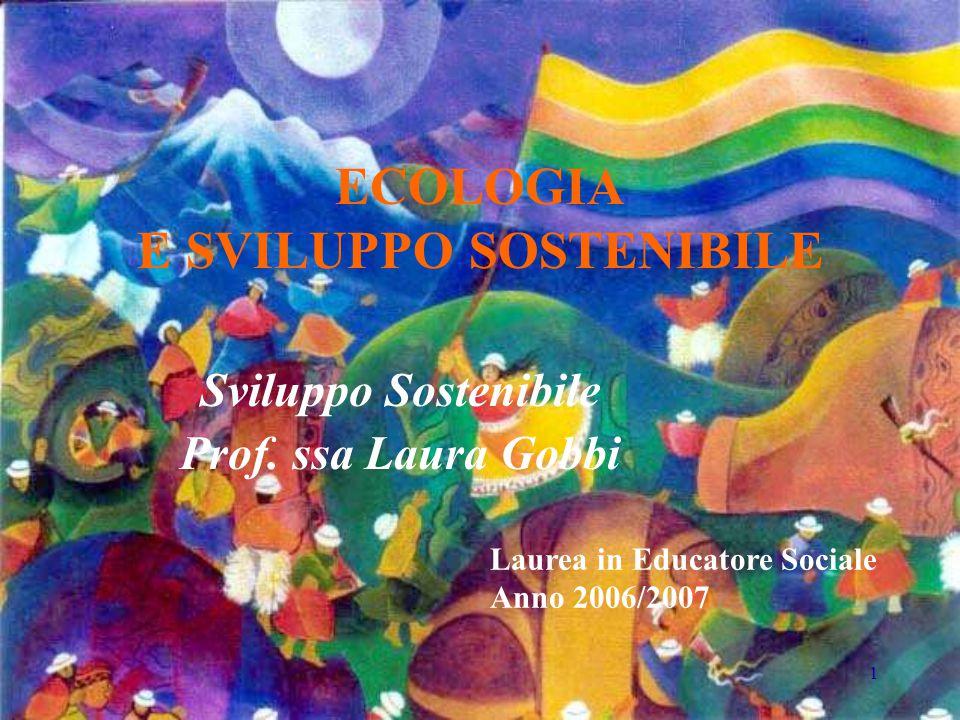 1 ECOLOGIA E SVILUPPO SOSTENIBILE Sviluppo Sostenibile Prof. ssa Laura Gobbi Laurea in Educatore Sociale Anno 2006/2007