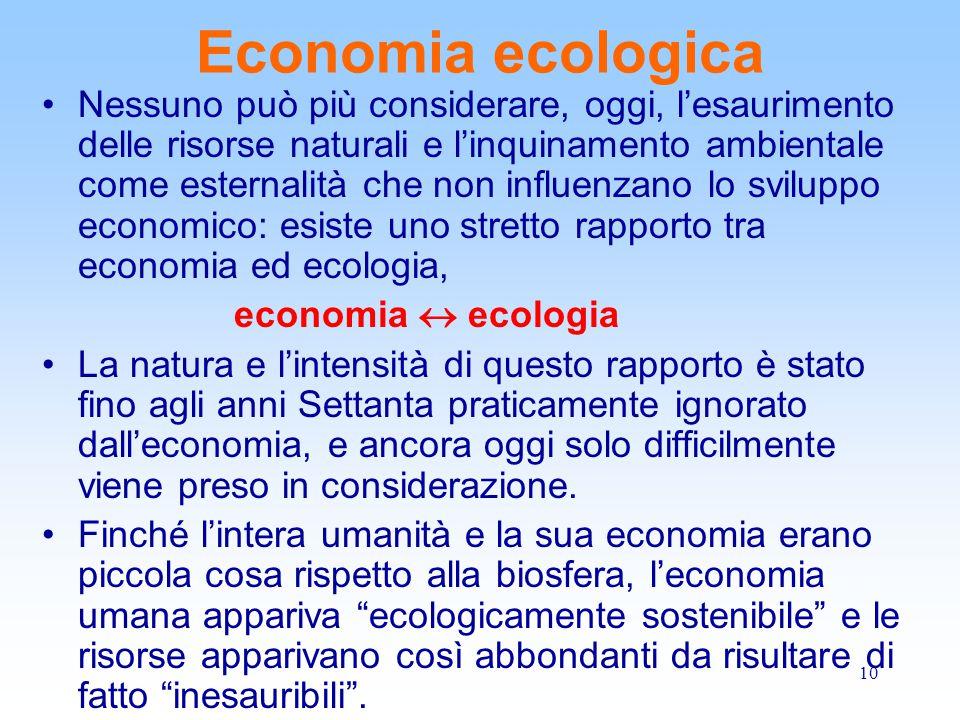 10 Economia ecologica Nessuno può più considerare, oggi, l'esaurimento delle risorse naturali e l'inquinamento ambientale come esternalità che non inf