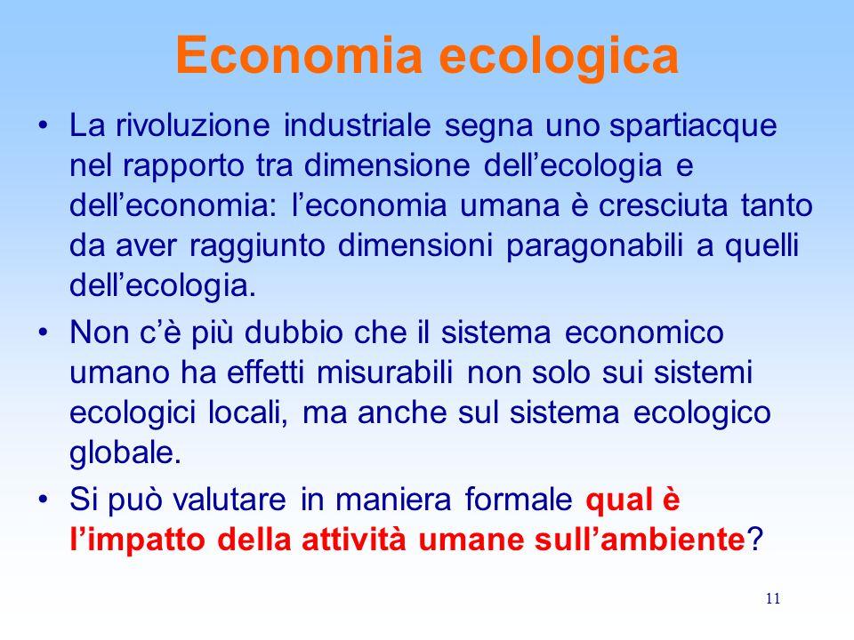 11 Economia ecologica La rivoluzione industriale segna uno spartiacque nel rapporto tra dimensione dell'ecologia e dell'economia: l'economia umana è cresciuta tanto da aver raggiunto dimensioni paragonabili a quelli dell'ecologia.