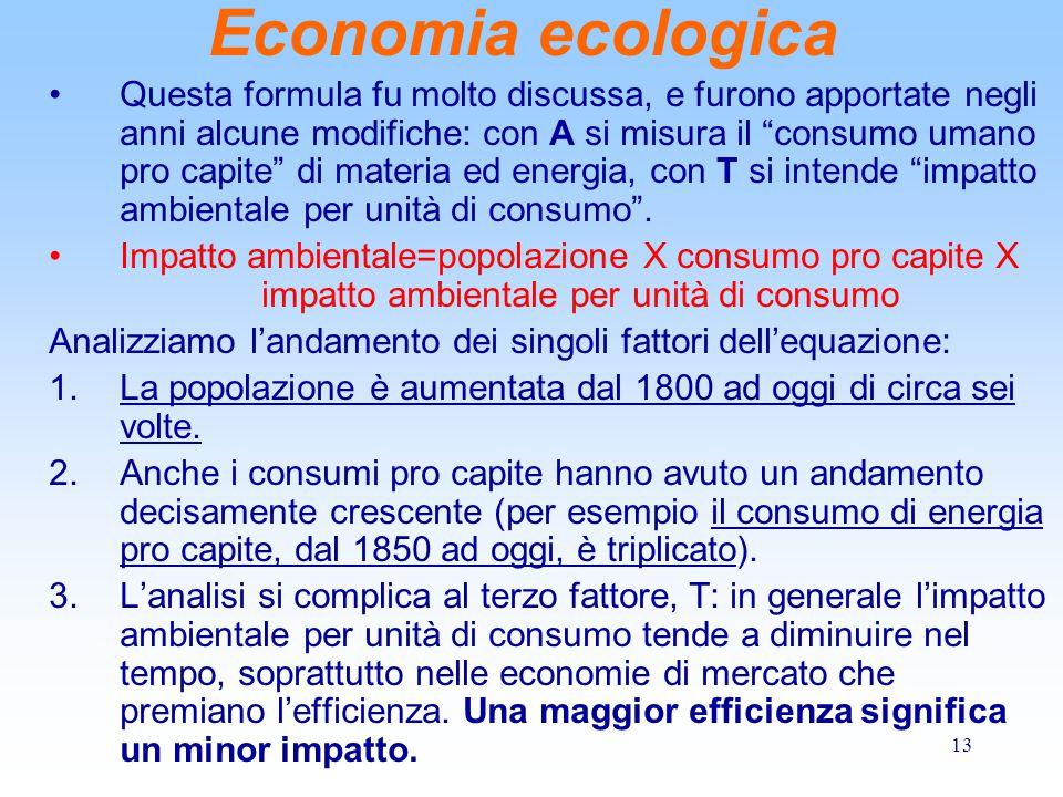 13 Economia ecologica Questa formula fu molto discussa, e furono apportate negli anni alcune modifiche: con A si misura il consumo umano pro capite di materia ed energia, con T si intende impatto ambientale per unità di consumo .