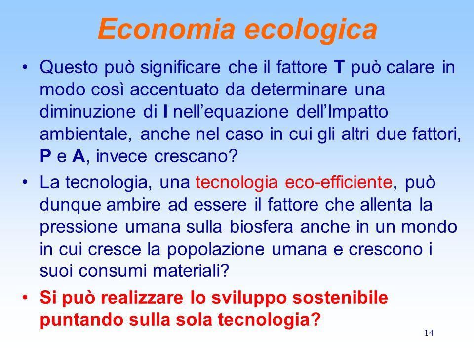 14 Economia ecologica Questo può significare che il fattore T può calare in modo così accentuato da determinare una diminuzione di I nell'equazione dell'Impatto ambientale, anche nel caso in cui gli altri due fattori, P e A, invece crescano.
