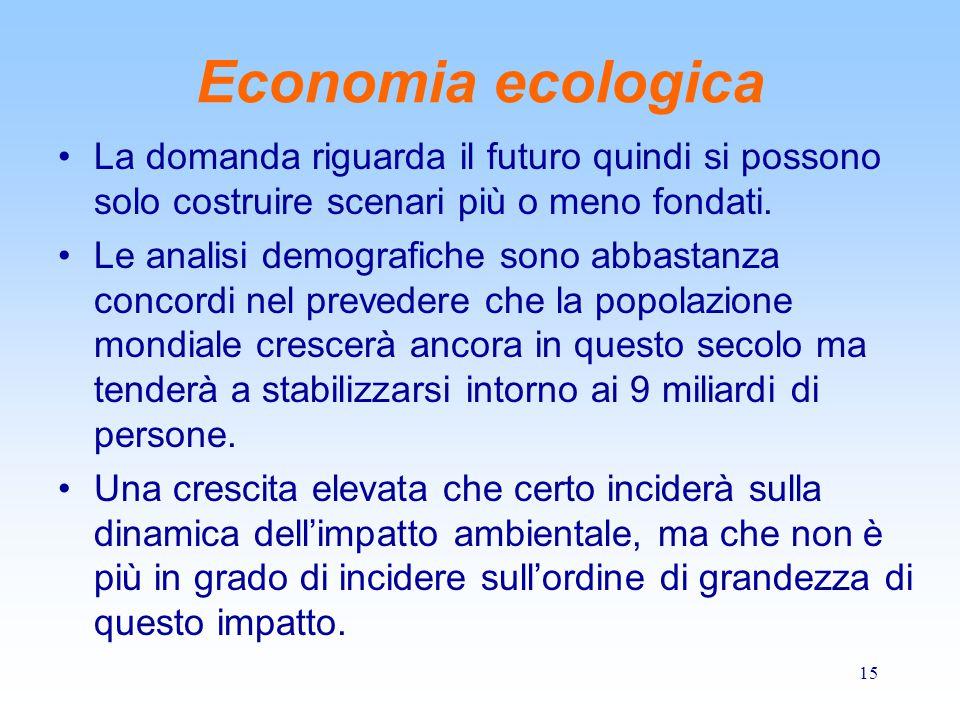 15 Economia ecologica La domanda riguarda il futuro quindi si possono solo costruire scenari più o meno fondati. Le analisi demografiche sono abbastan