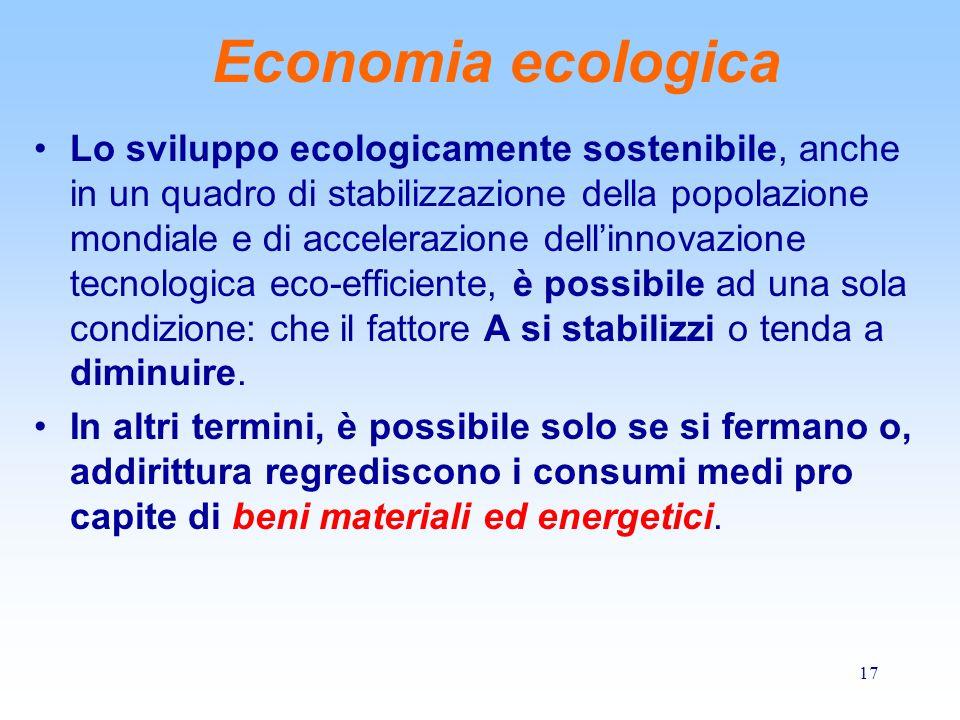 17 Economia ecologica Lo sviluppo ecologicamente sostenibile, anche in un quadro di stabilizzazione della popolazione mondiale e di accelerazione dell'innovazione tecnologica eco-efficiente, è possibile ad una sola condizione: che il fattore A si stabilizzi o tenda a diminuire.