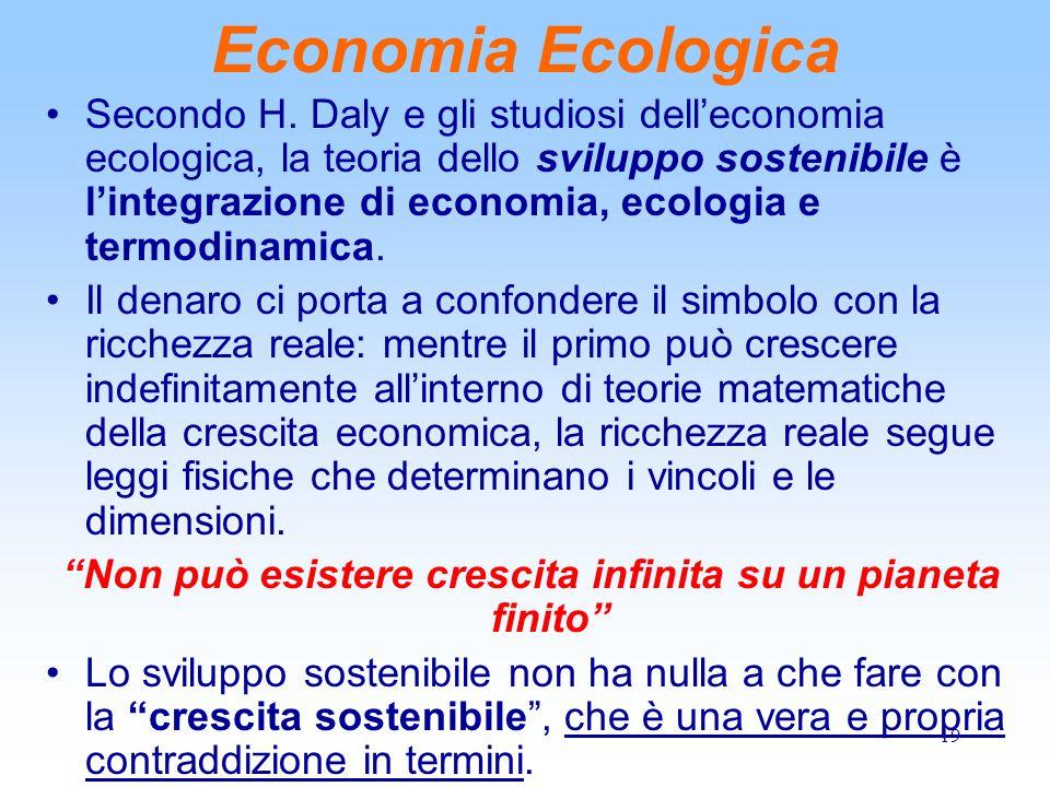 19 Economia Ecologica Secondo H. Daly e gli studiosi dell'economia ecologica, la teoria dello sviluppo sostenibile è l'integrazione di economia, ecolo