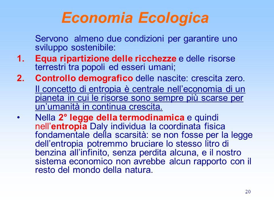 20 Economia Ecologica Servono almeno due condizioni per garantire uno sviluppo sostenibile: 1.Equa ripartizione delle ricchezze e delle risorse terrestri tra popoli ed esseri umani; 2.Controllo demografico delle nascite: crescita zero.