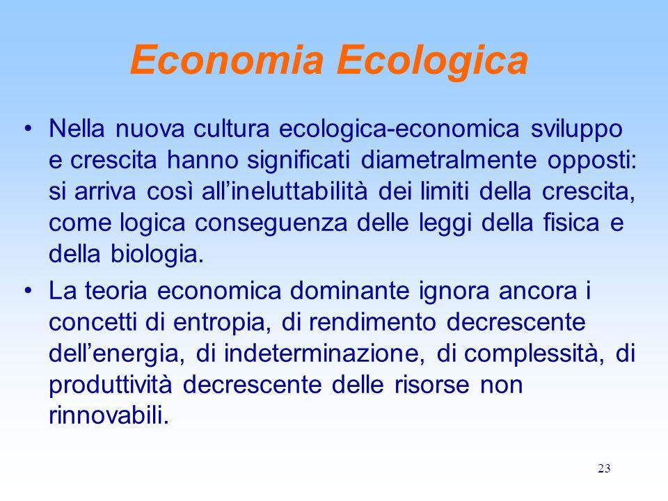 23 Economia Ecologica Nella nuova cultura ecologica-economica sviluppo e crescita hanno significati diametralmente opposti: si arriva così all'ineluttabilità dei limiti della crescita, come logica conseguenza delle leggi della fisica e della biologia.