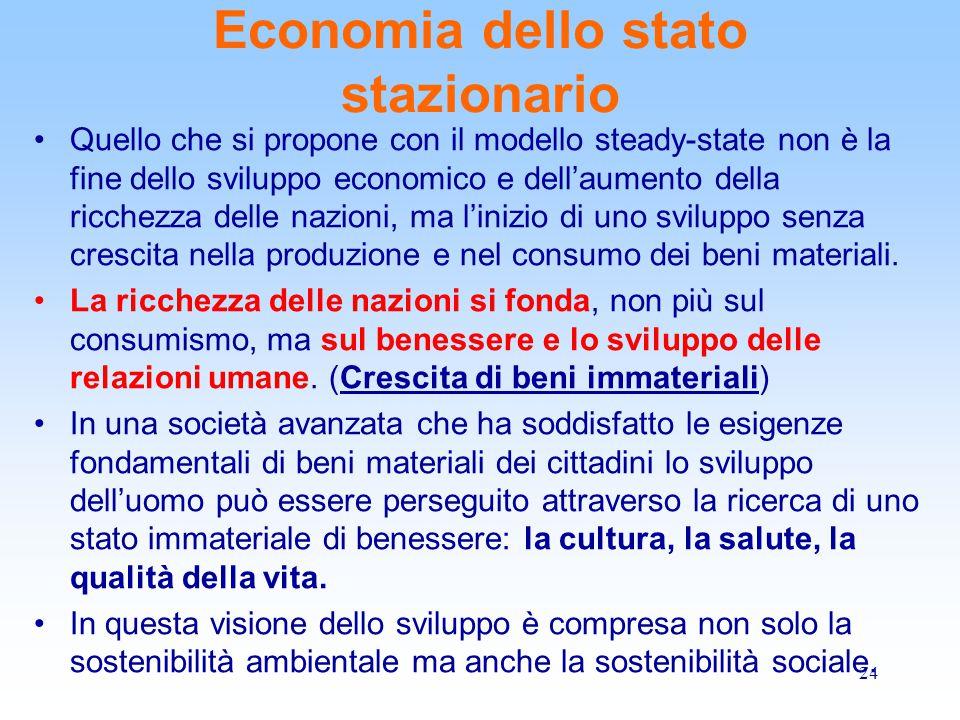 24 Economia dello stato stazionario Quello che si propone con il modello steady-state non è la fine dello sviluppo economico e dell'aumento della ricchezza delle nazioni, ma l'inizio di uno sviluppo senza crescita nella produzione e nel consumo dei beni materiali.