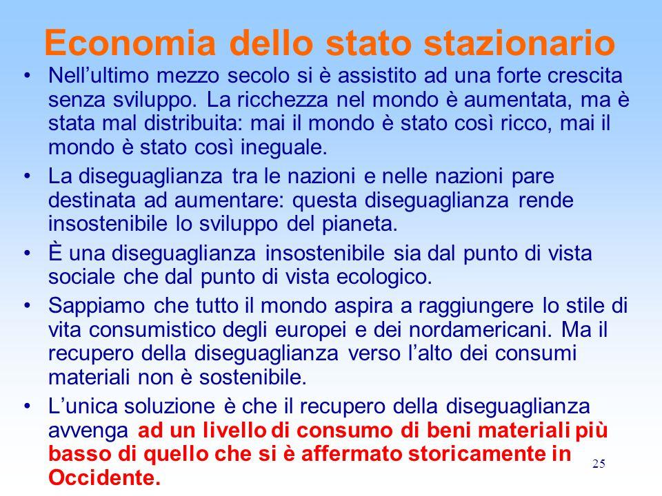 25 Economia dello stato stazionario Nell'ultimo mezzo secolo si è assistito ad una forte crescita senza sviluppo. La ricchezza nel mondo è aumentata,