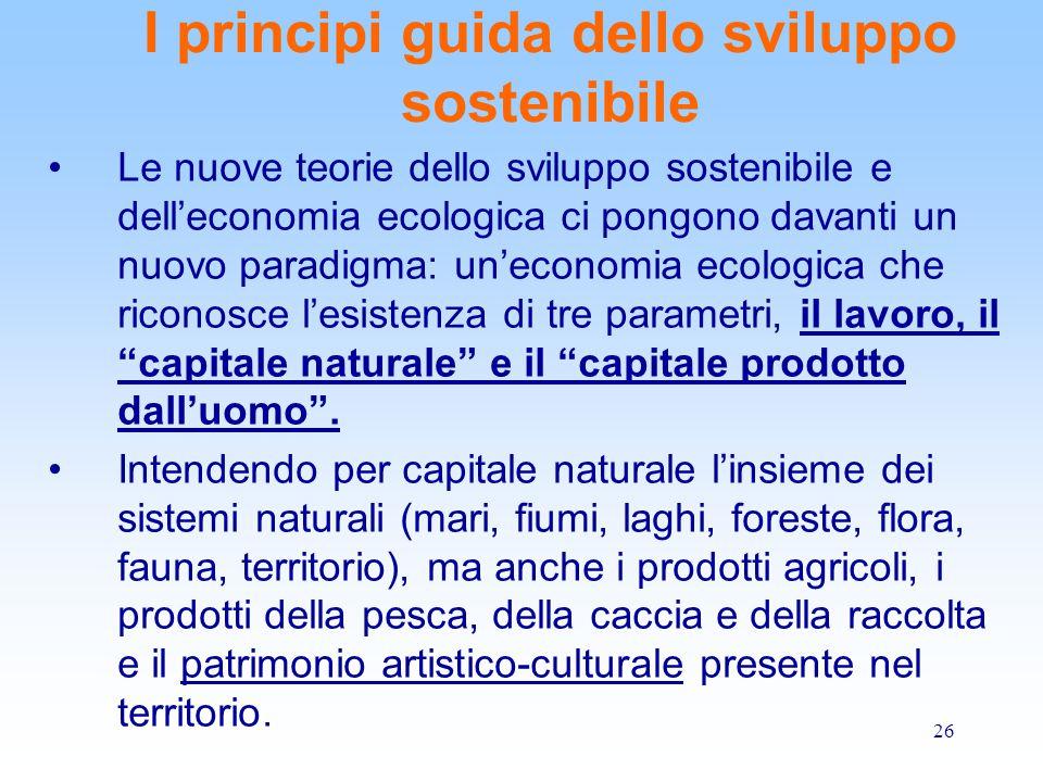 26 I principi guida dello sviluppo sostenibile Le nuove teorie dello sviluppo sostenibile e dell'economia ecologica ci pongono davanti un nuovo paradigma: un'economia ecologica che riconosce l'esistenza di tre parametri, il lavoro, il capitale naturale e il capitale prodotto dall'uomo .