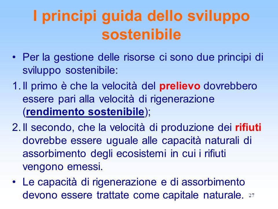 27 I principi guida dello sviluppo sostenibile Per la gestione delle risorse ci sono due principi di sviluppo sostenibile: 1.Il primo è che la velocit