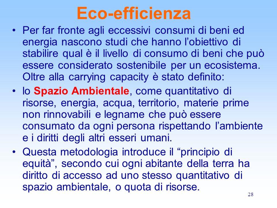28 Eco-efficienza Per far fronte agli eccessivi consumi di beni ed energia nascono studi che hanno l'obiettivo di stabilire qual è il livello di consumo di beni che può essere considerato sostenibile per un ecosistema.