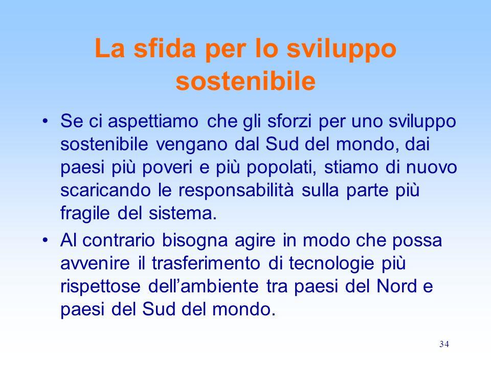 34 La sfida per lo sviluppo sostenibile Se ci aspettiamo che gli sforzi per uno sviluppo sostenibile vengano dal Sud del mondo, dai paesi più poveri e