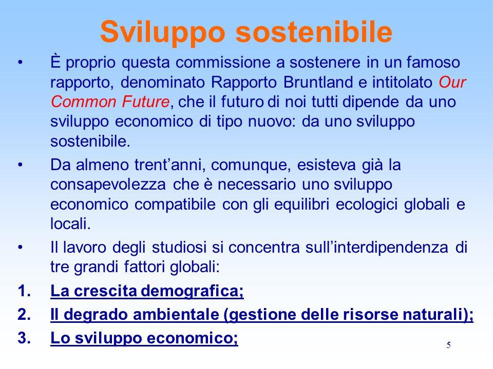 5 Sviluppo sostenibile È proprio questa commissione a sostenere in un famoso rapporto, denominato Rapporto Bruntland e intitolato Our Common Future, c