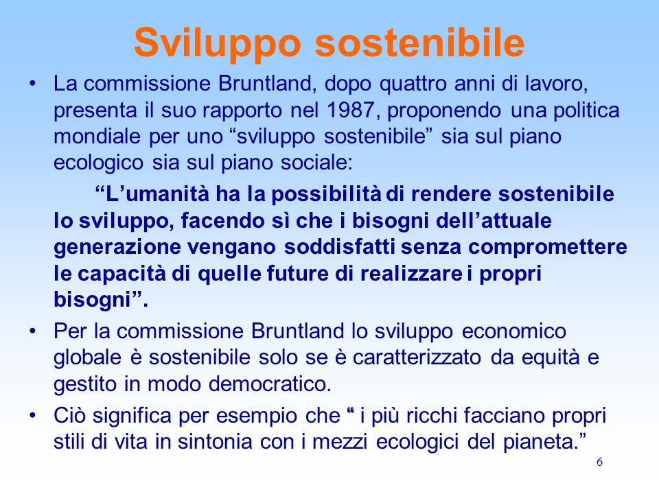 6 Sviluppo sostenibile La commissione Bruntland, dopo quattro anni di lavoro, presenta il suo rapporto nel 1987, proponendo una politica mondiale per