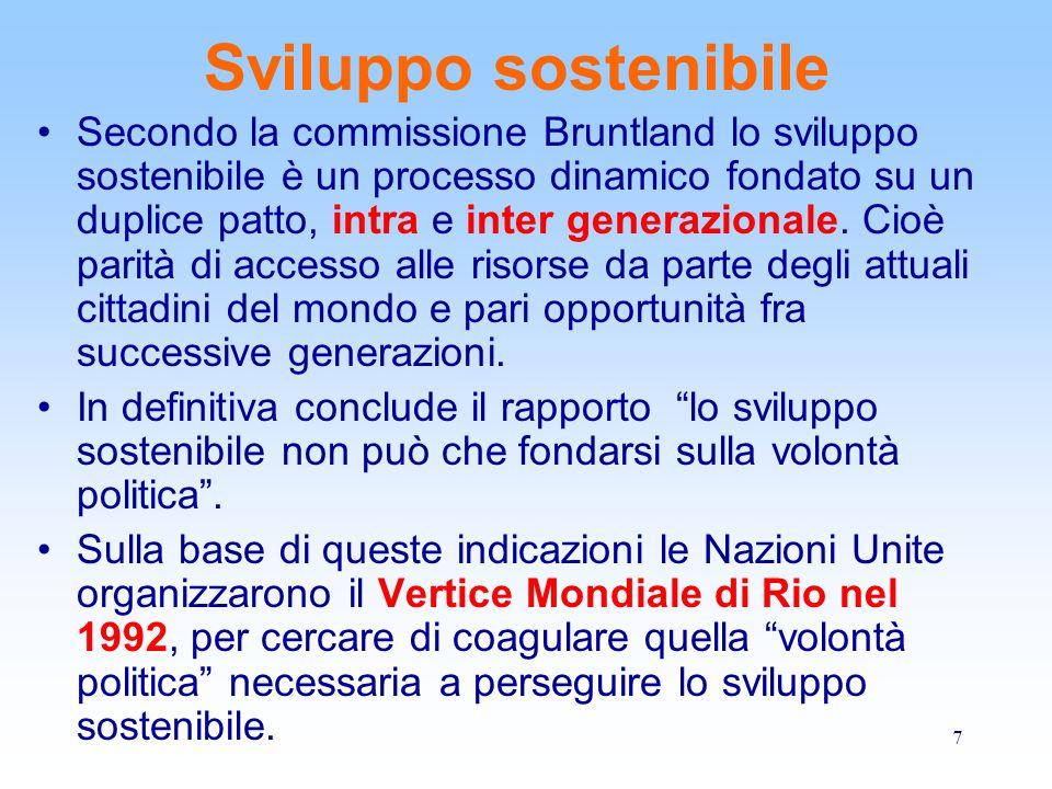 7 Sviluppo sostenibile Secondo la commissione Bruntland lo sviluppo sostenibile è un processo dinamico fondato su un duplice patto, intra e inter gene