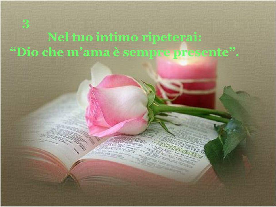3 Nel tuo intimo ripeterai: Dio che m'ama è sempre presente .