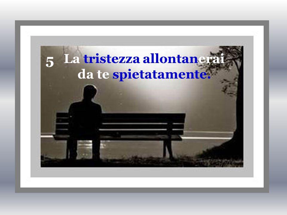 5 La tristezza allontanerai da te spietatamente.