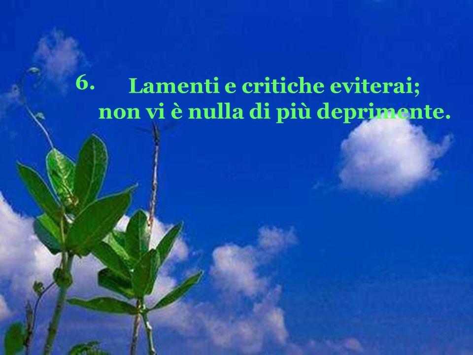 6. Lamenti e critiche eviterai; non vi è nulla di più deprimente.