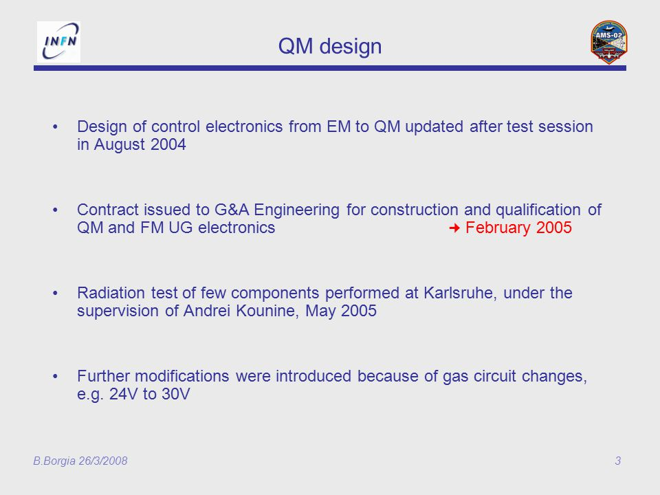 B.Borgia 26/3/20083 QM design Design of control electronics from EM to QM updated after test session in August 2004 Contract issued to G&A Engineering for construction and qualification of QM and FM UG electronics February 2005 Radiation test of few components performed at Karlsruhe, under the supervision of Andrei Kounine, May 2005 Further modifications were introduced because of gas circuit changes, e.g.