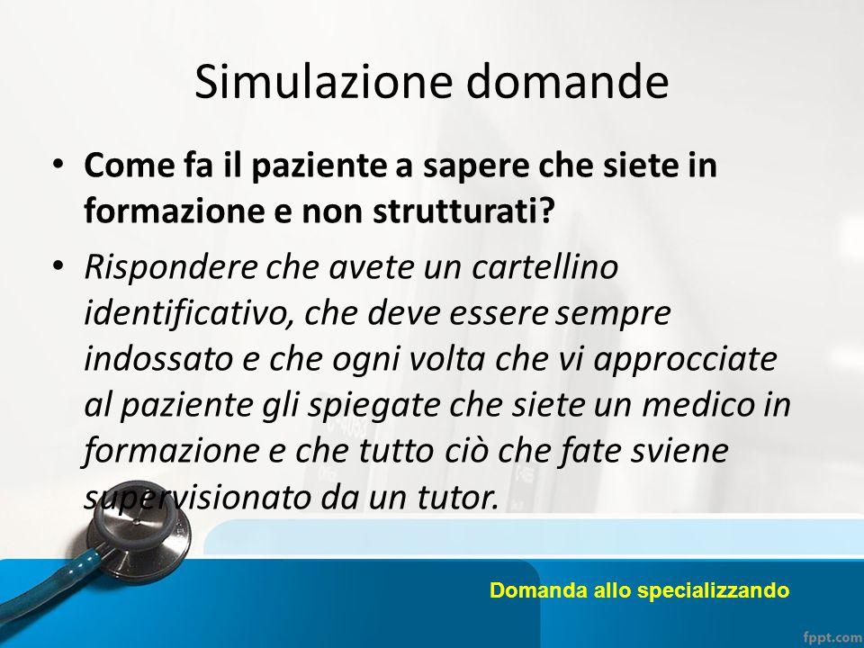 Simulazione domande Come fa il paziente a sapere che siete in formazione e non strutturati? Rispondere che avete un cartellino identificativo, che dev