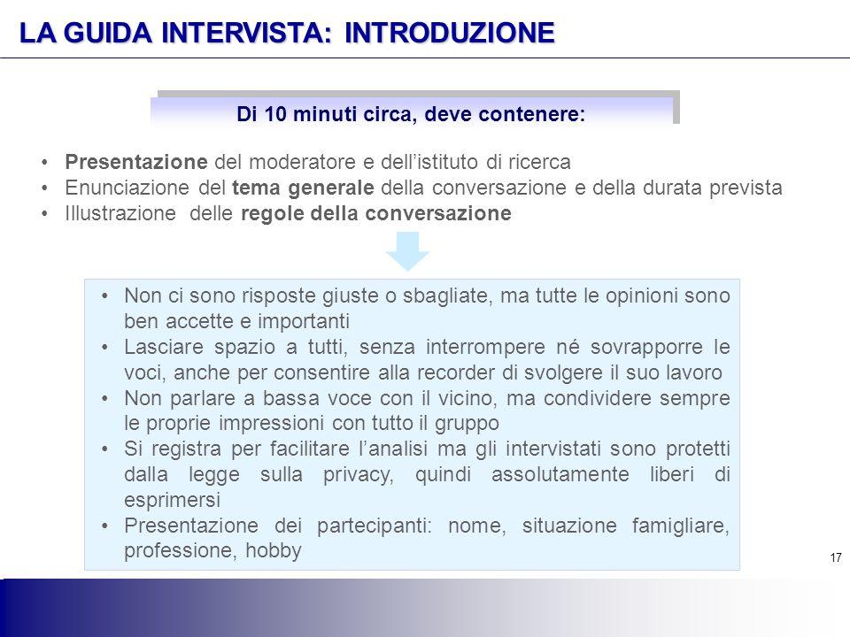 17 LA GUIDA INTERVISTA: INTRODUZIONE Presentazione del moderatore e dell'istituto di ricerca Enunciazione del tema generale della conversazione e dell